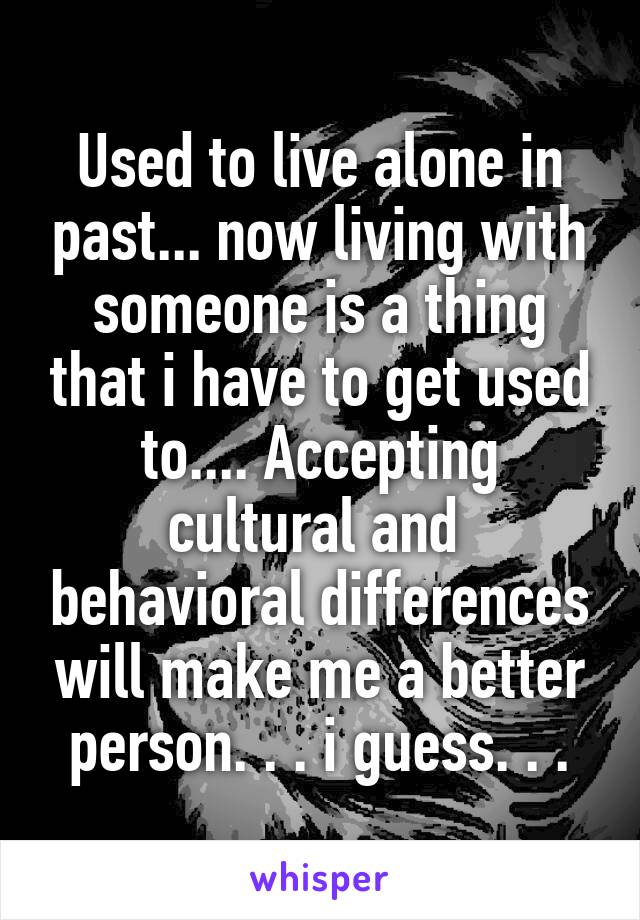 Used to live alone in past... now living with someone is a thing that i have to get used to.... Accepting cultural and  behavioral differences will make me a better person. . . i guess. . .