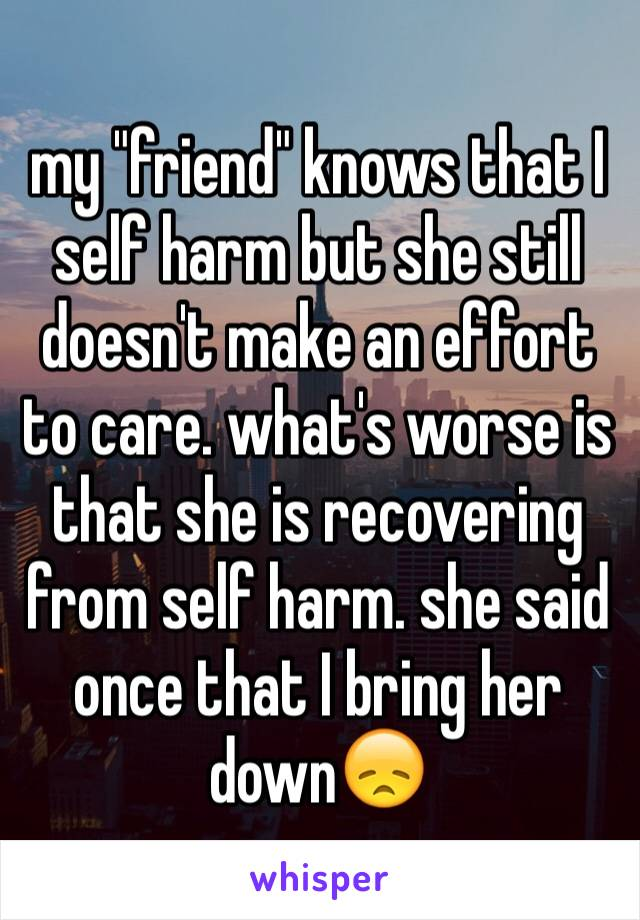 """my """"friend"""" knows that I self harm but she still doesn't make an effort to care. what's worse is that she is recovering from self harm. she said once that I bring her down😞"""