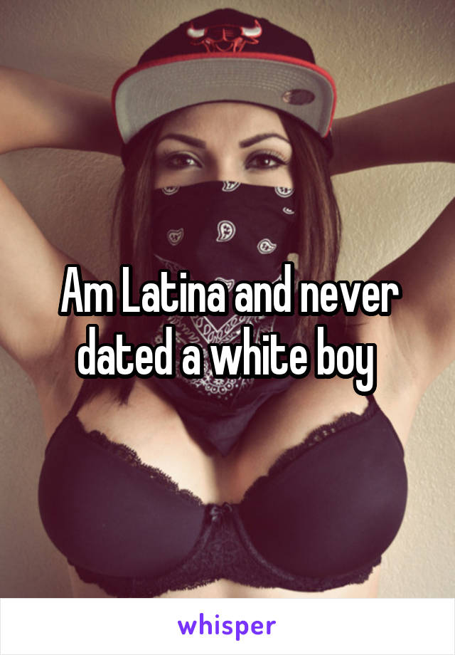 Am Latina and never dated a white boy