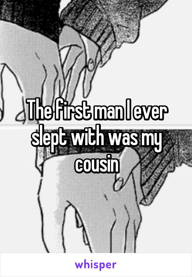 The first man I ever slept with was my cousin