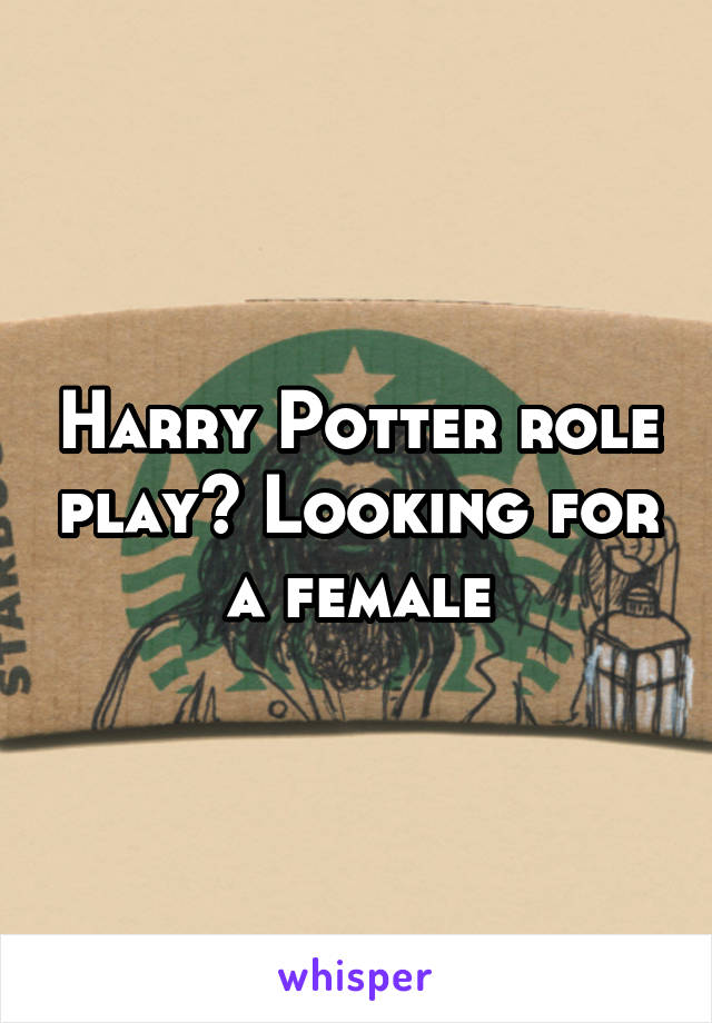 Harry Potter role play? Looking for a female