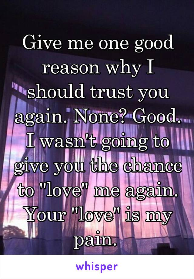 "Give me one good reason why I should trust you again. None? Good. I wasn't going to give you the chance to ""love"" me again. Your ""love"" is my pain."