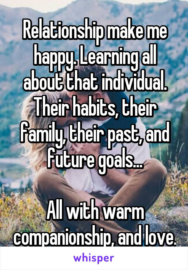 Relationship make me happy. Learning all about that individual. Their habits, their family, their past, and future goals...  All with warm companionship, and love.