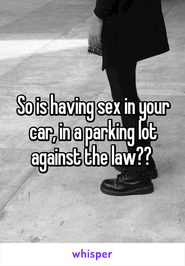 So is having sex in your car, in a parking lot against the law??