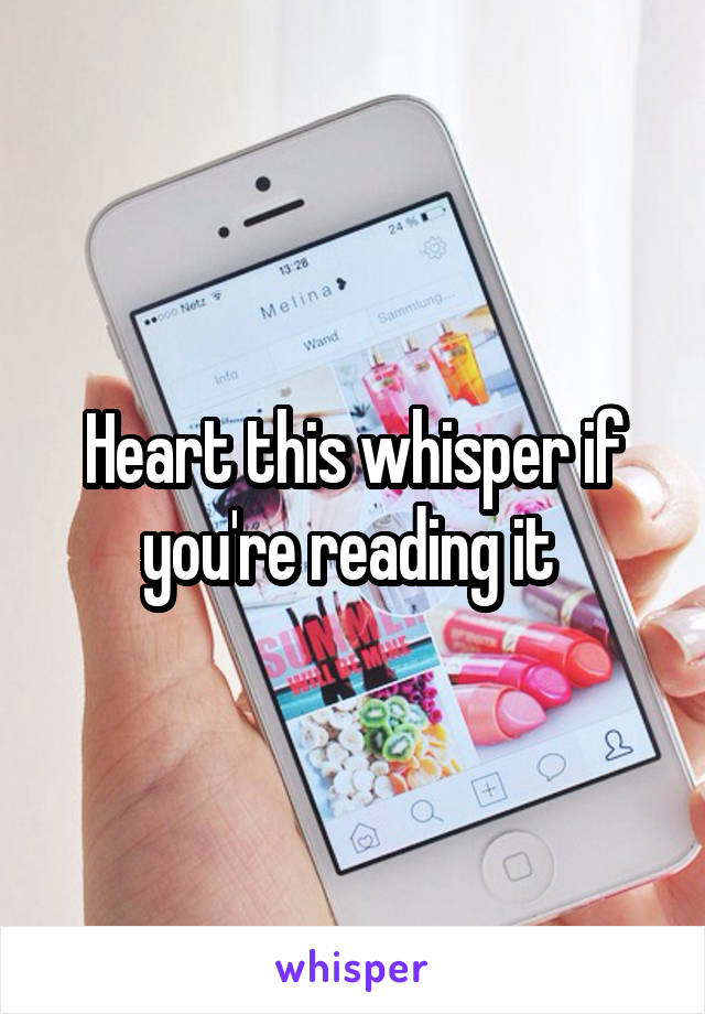 Heart this whisper if you're reading it