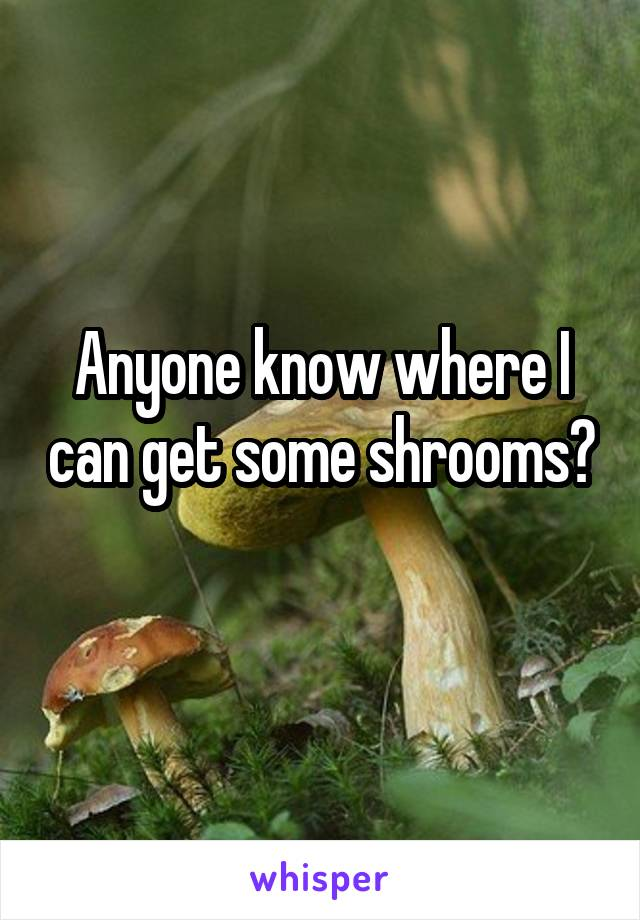 Anyone know where I can get some shrooms?