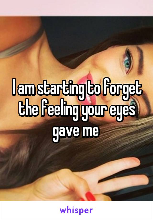 I am starting to forget the feeling your eyes gave me