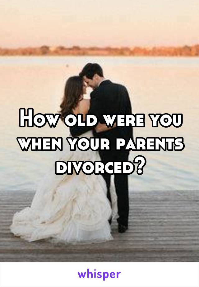How old were you when your parents divorced?