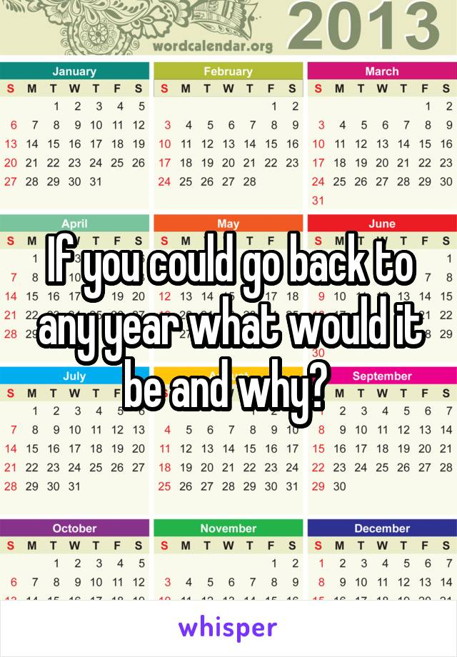 If you could go back to any year what would it be and why?