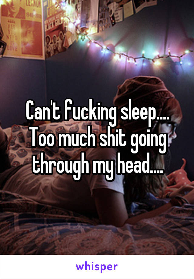 Can't fucking sleep.... Too much shit going through my head....