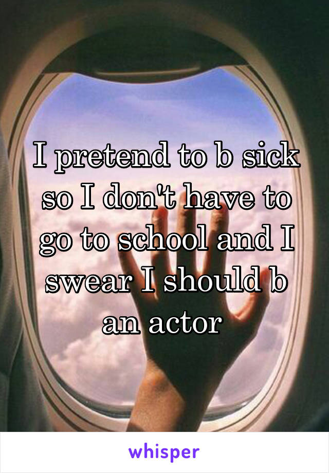 I pretend to b sick so I don't have to go to school and I swear I should b an actor