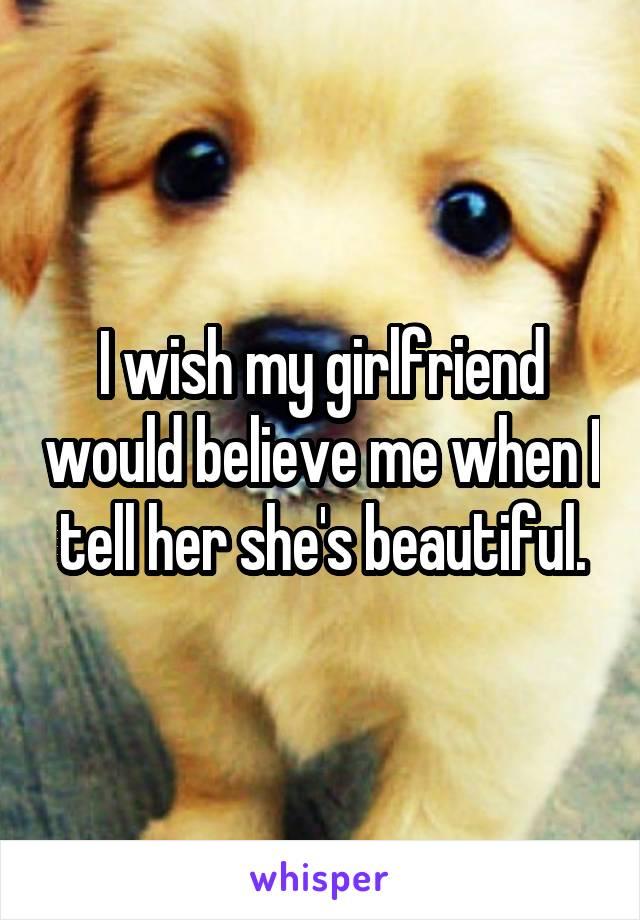I wish my girlfriend would believe me when I tell her she's beautiful.