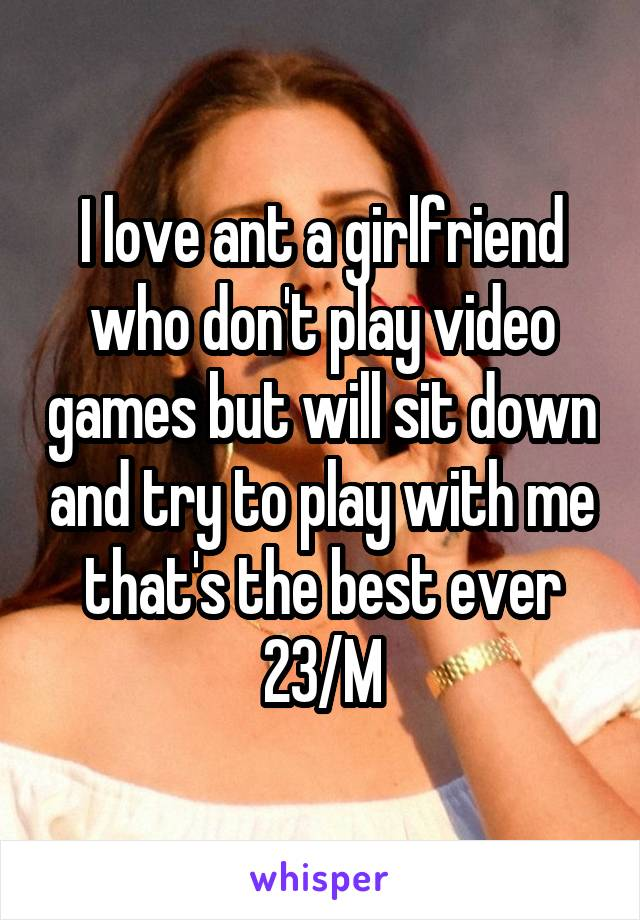 I love ant a girlfriend who don't play video games but will sit down and try to play with me that's the best ever 23/M