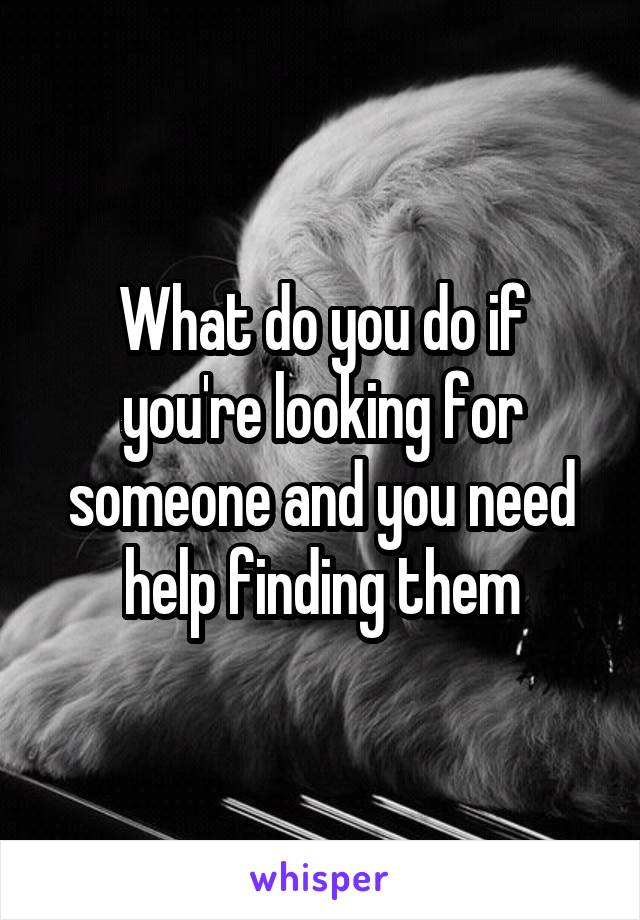 What do you do if you're looking for someone and you need help finding them