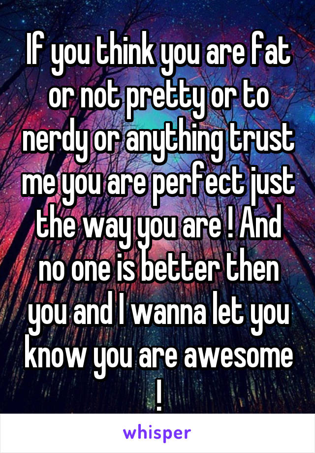 If you think you are fat or not pretty or to nerdy or anything trust me you are perfect just the way you are ! And no one is better then you and I wanna let you know you are awesome !