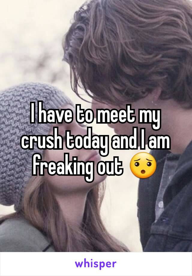 I have to meet my crush today and I am freaking out 😯