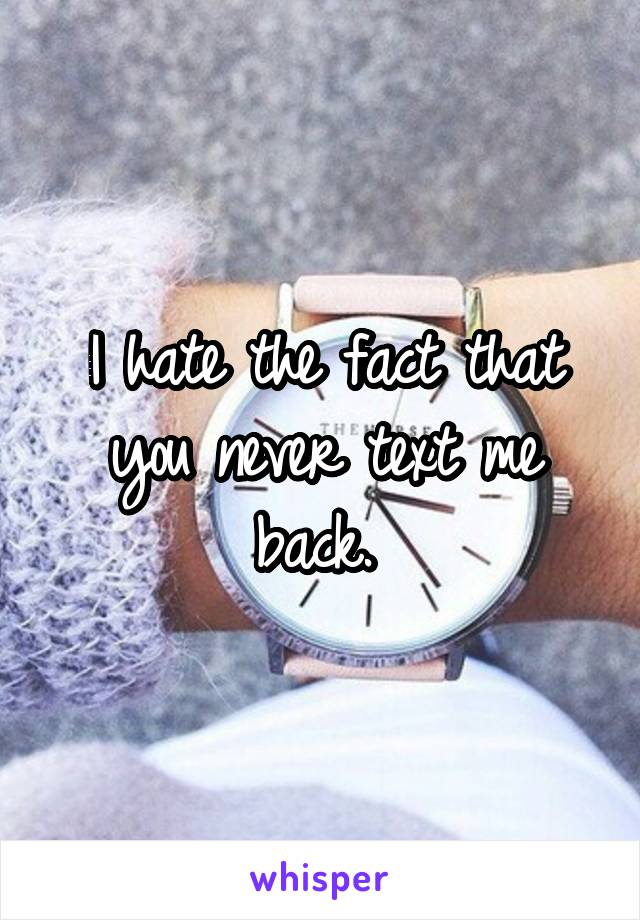 I hate the fact that you never text me back.