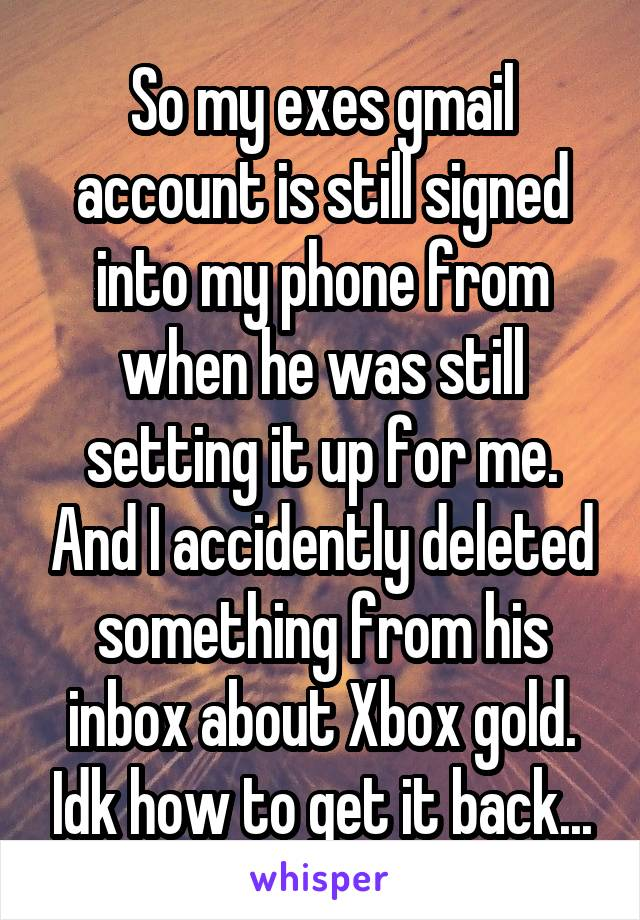 So my exes gmail account is still signed into my phone from when he was still setting it up for me. And I accidently deleted something from his inbox about Xbox gold. Idk how to get it back...