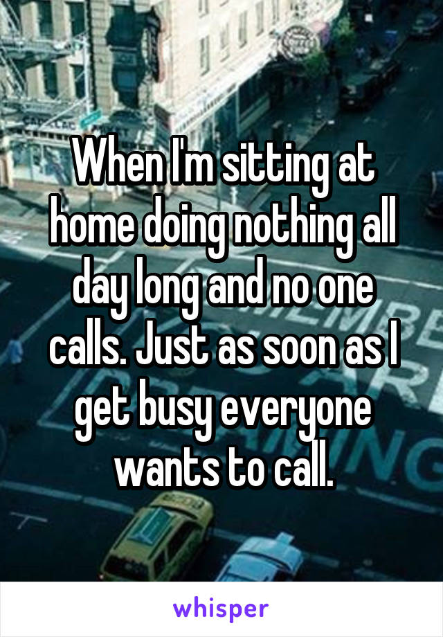 When I'm sitting at home doing nothing all day long and no one calls. Just as soon as I get busy everyone wants to call.