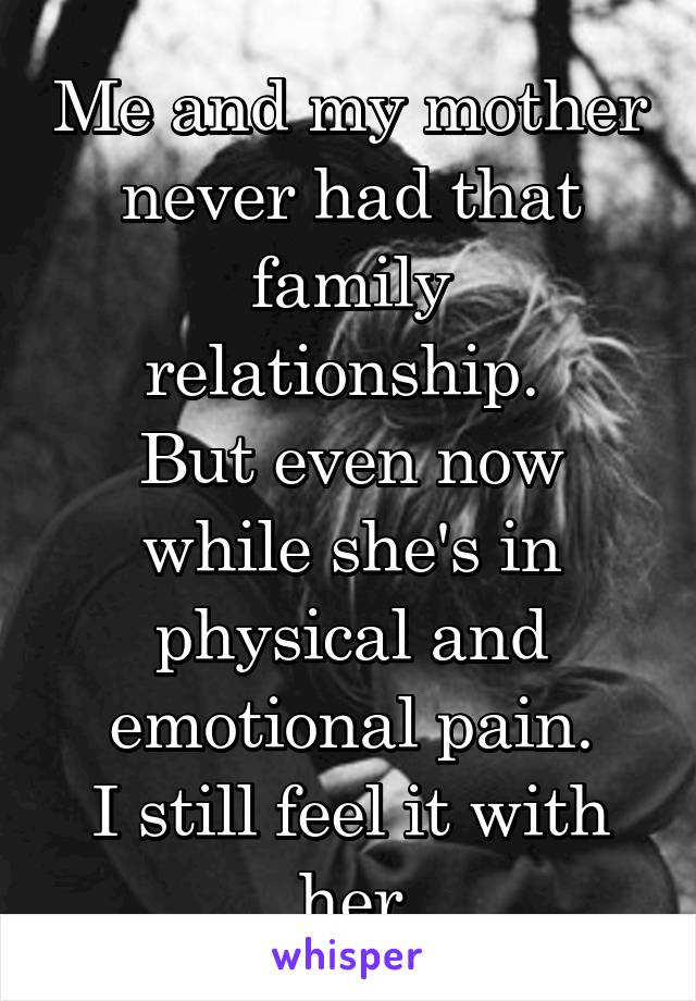 Me and my mother never had that family relationship.  But even now while she's in physical and emotional pain. I still feel it with her