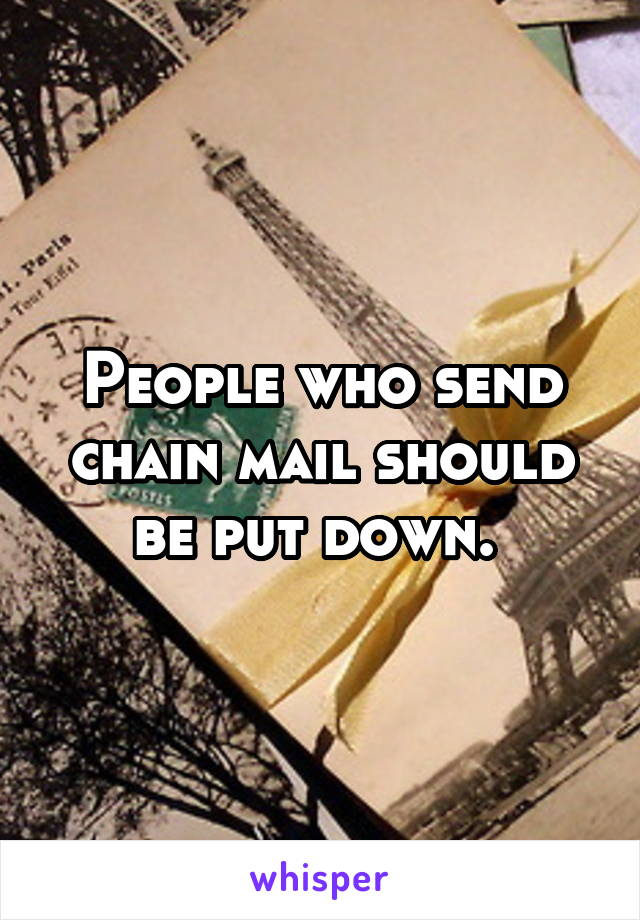 People who send chain mail should be put down.