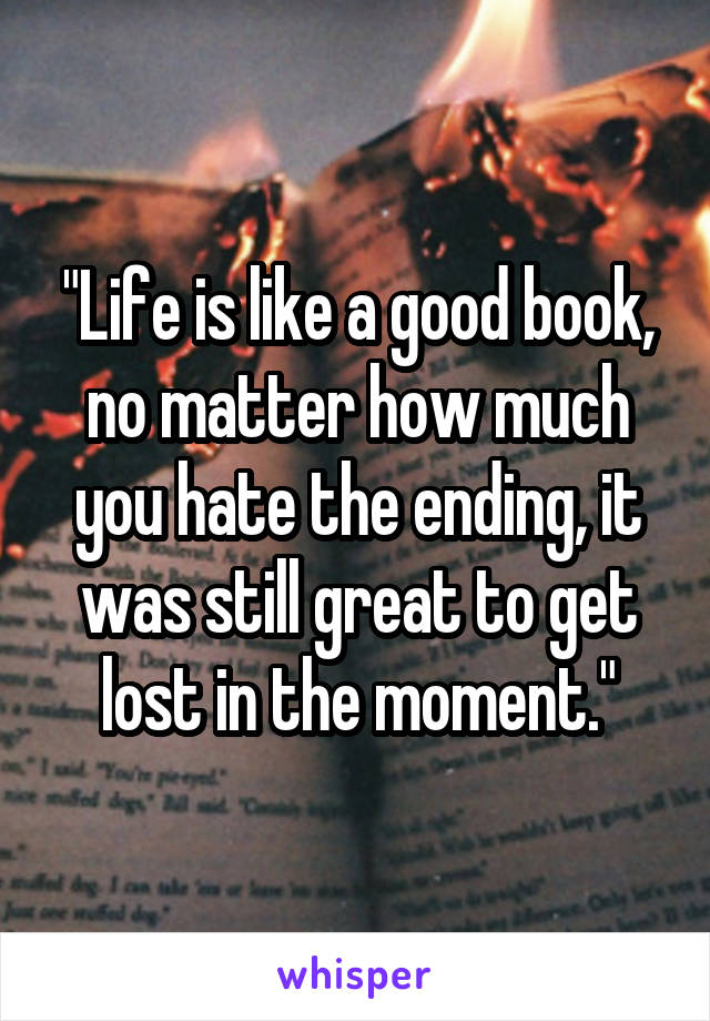 """""""Life is like a good book, no matter how much you hate the ending, it was still great to get lost in the moment."""""""