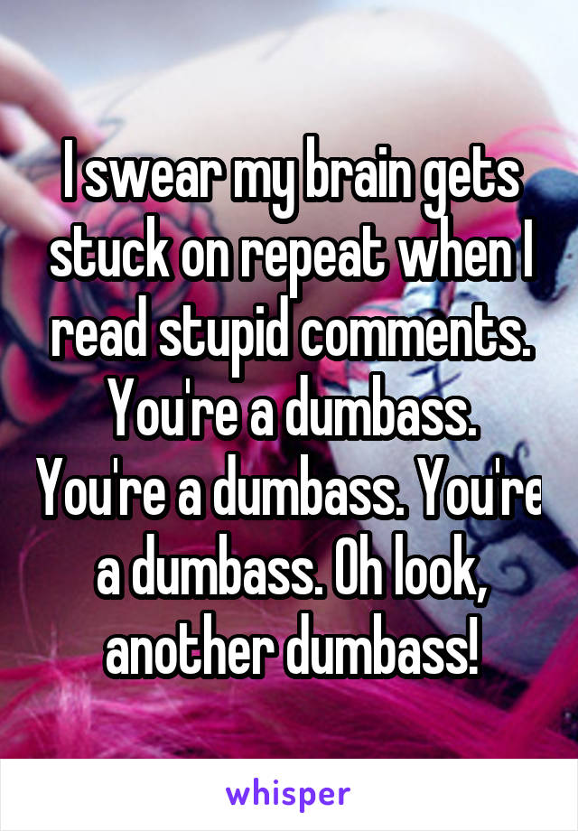 I swear my brain gets stuck on repeat when I read stupid comments. You're a dumbass. You're a dumbass. You're a dumbass. Oh look, another dumbass!