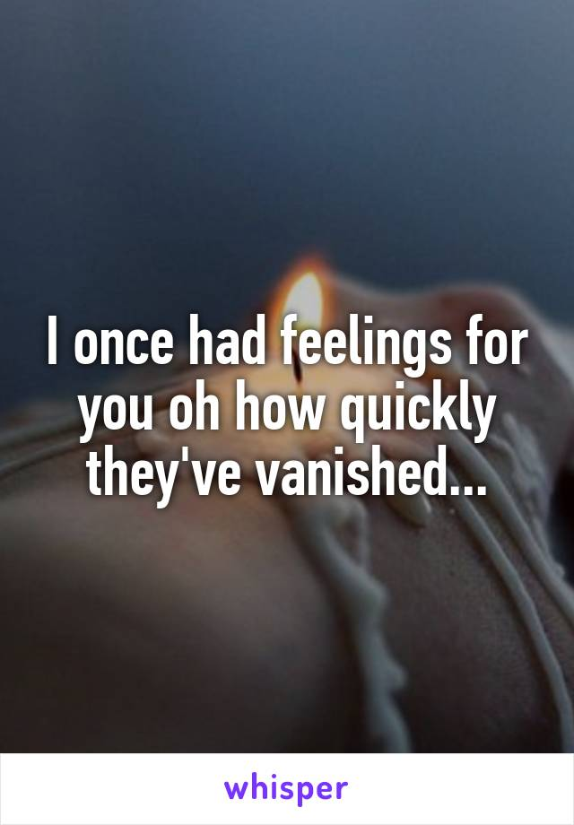 I once had feelings for you oh how quickly they've vanished...