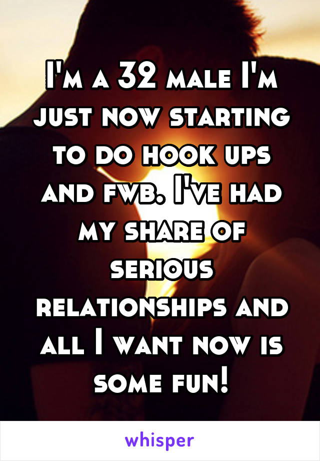 I'm a 32 male I'm just now starting to do hook ups and fwb. I've had my share of serious relationships and all I want now is some fun!