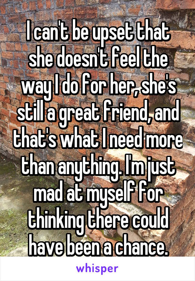 I can't be upset that she doesn't feel the way I do for her, she's still a great friend, and that's what I need more than anything. I'm just mad at myself for thinking there could have been a chance.