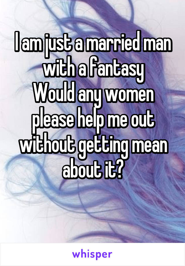 I am just a married man with a fantasy Would any women please help me out without getting mean about it?