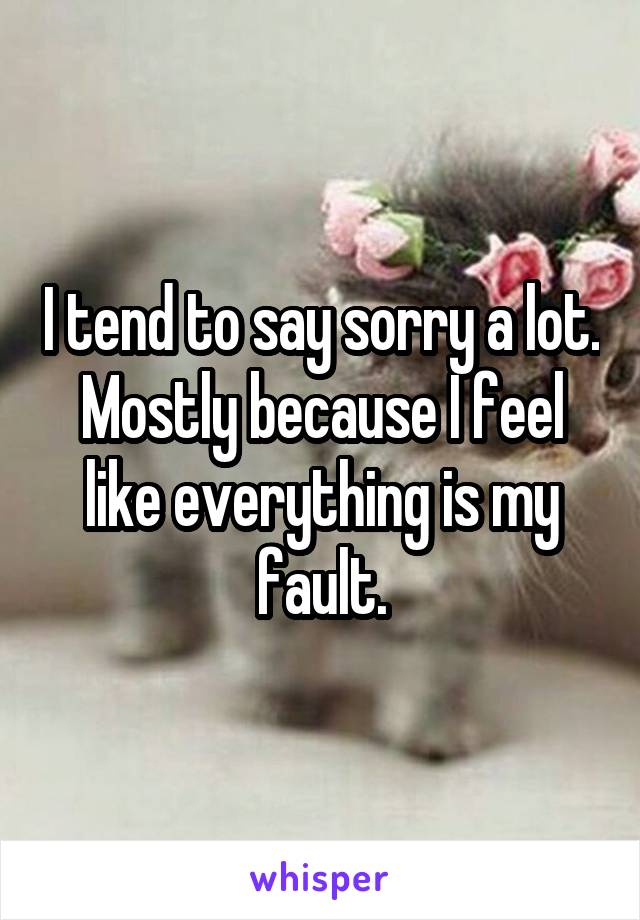 I tend to say sorry a lot. Mostly because I feel like everything is my fault.