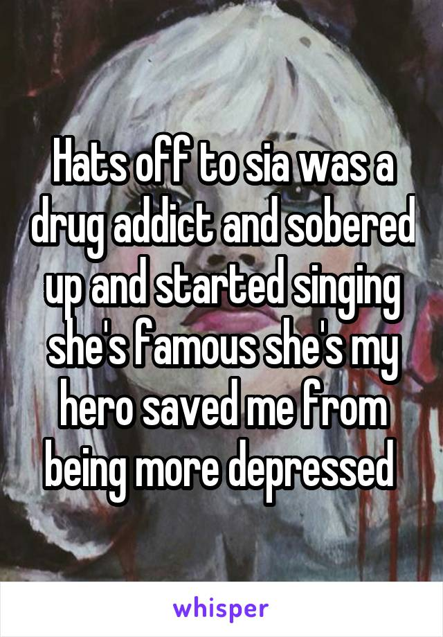 Hats off to sia was a drug addict and sobered up and started singing she's famous she's my hero saved me from being more depressed