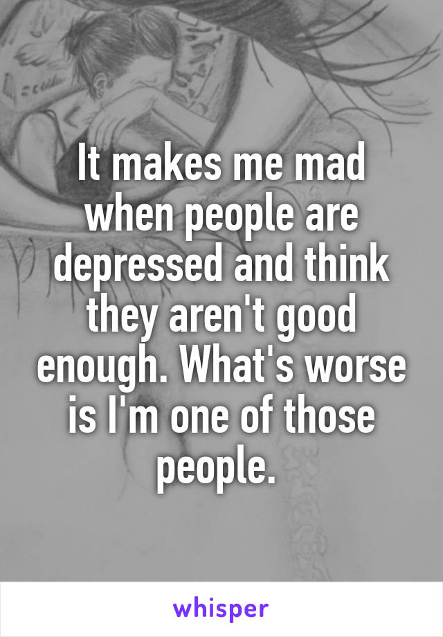 It makes me mad when people are depressed and think they aren't good enough. What's worse is I'm one of those people.