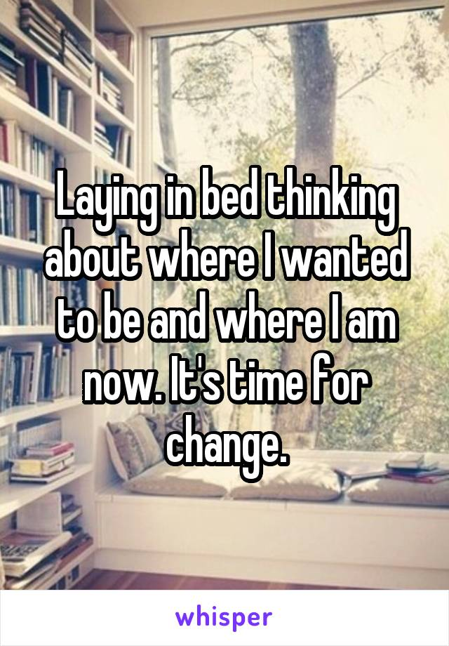 Laying in bed thinking about where I wanted to be and where I am now. It's time for change.