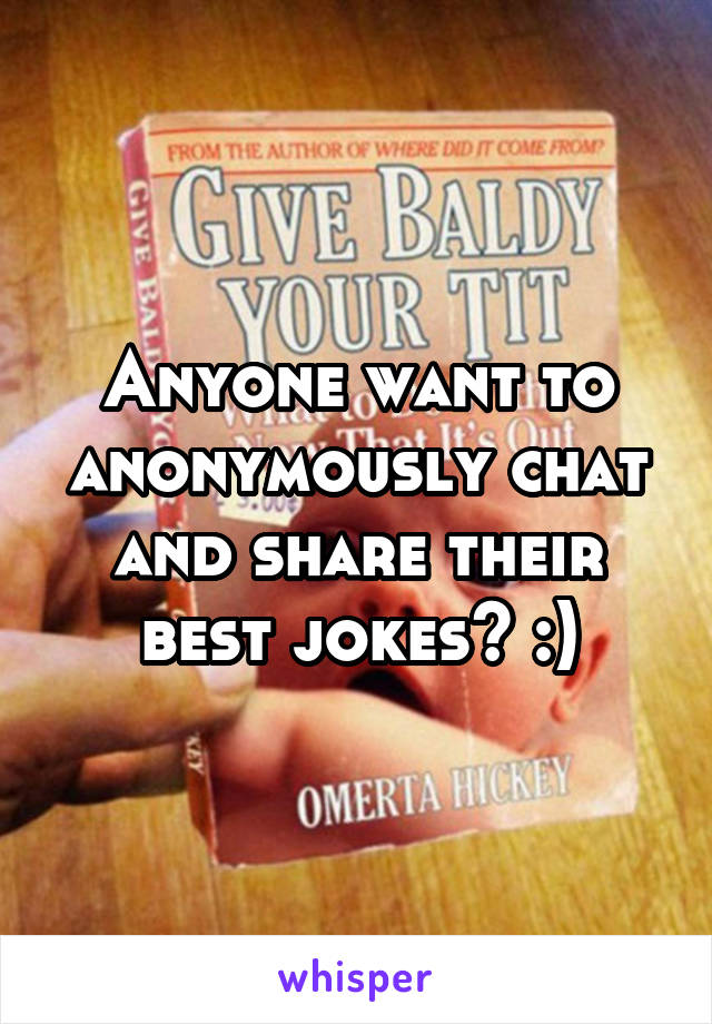 Anyone want to anonymously chat and share their best jokes? :)