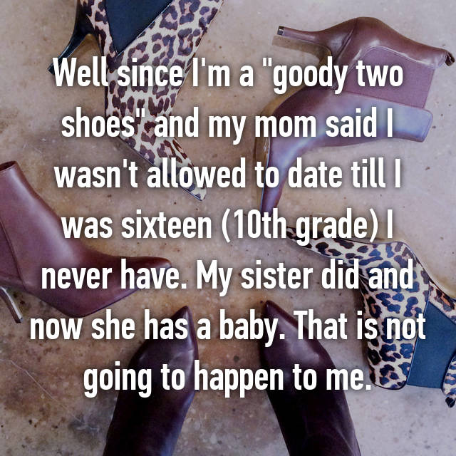 """Well since I'm a """"goody two shoes"""" and my mom said I wasn't allowed to date till I was sixteen (10th grade) I never have. My sister did and now she has a baby. That is not going to happen to me.🙏"""