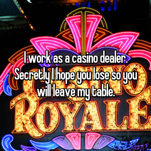 I work as a casino dealer. Secretly I hope you lose so you will leave my table.