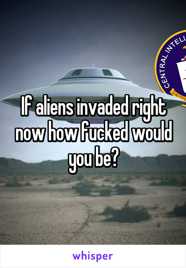 If aliens invaded right now how fucked would you be?