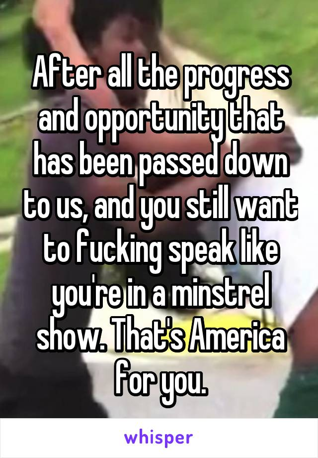 After all the progress and opportunity that has been passed down to us, and you still want to fucking speak like you're in a minstrel show. That's America for you.