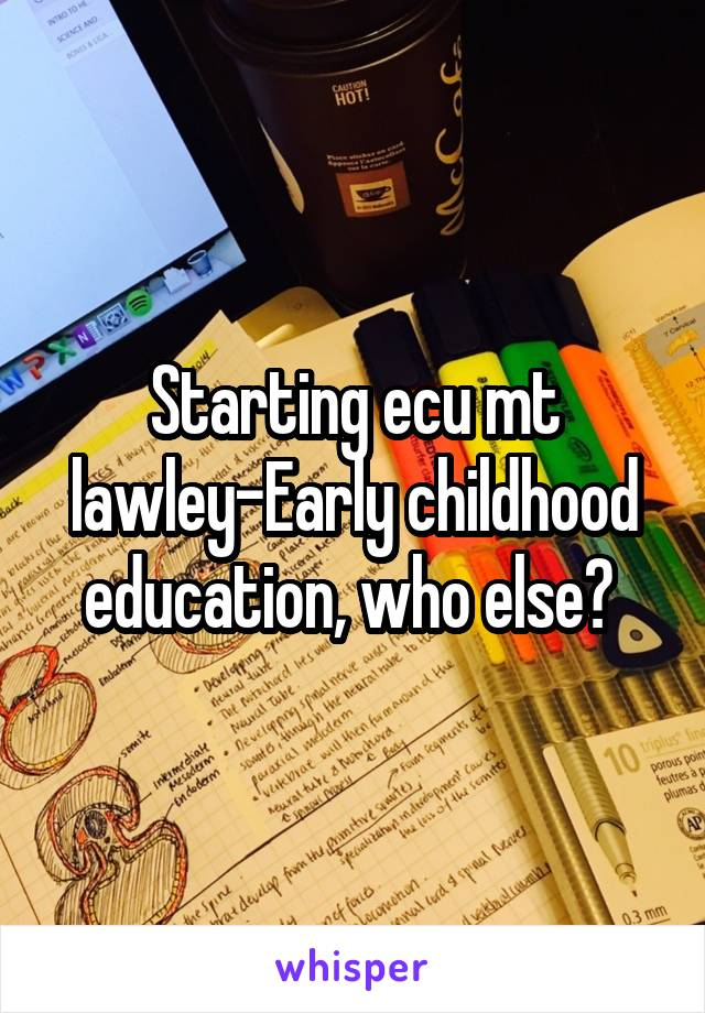 Starting ecu mt lawley-Early childhood education, who else?
