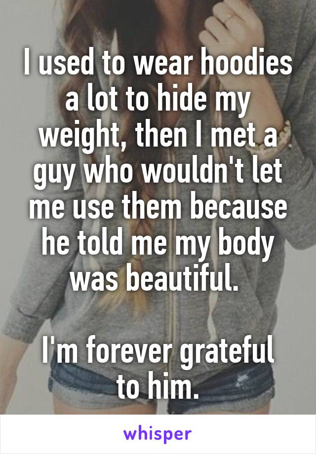I used to wear hoodies a lot to hide my weight, then I met a guy who wouldn't let me use them because he told me my body was beautiful.   I'm forever grateful to him.