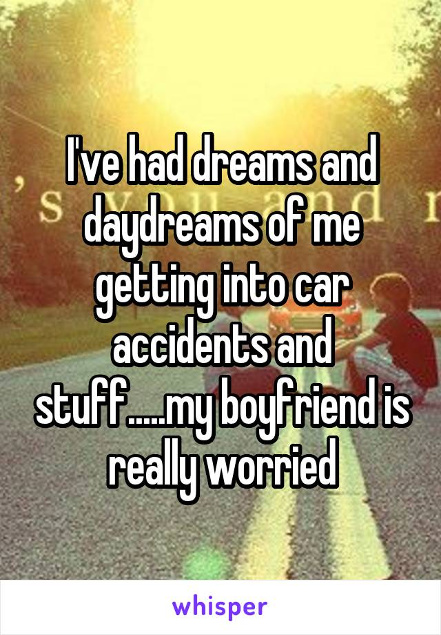 I've had dreams and daydreams of me getting into car accidents and stuff.....my boyfriend is really worried
