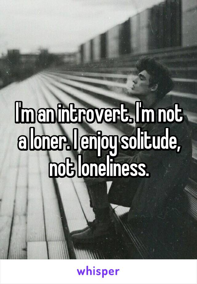 I'm an introvert. I'm not a loner. I enjoy solitude, not loneliness.