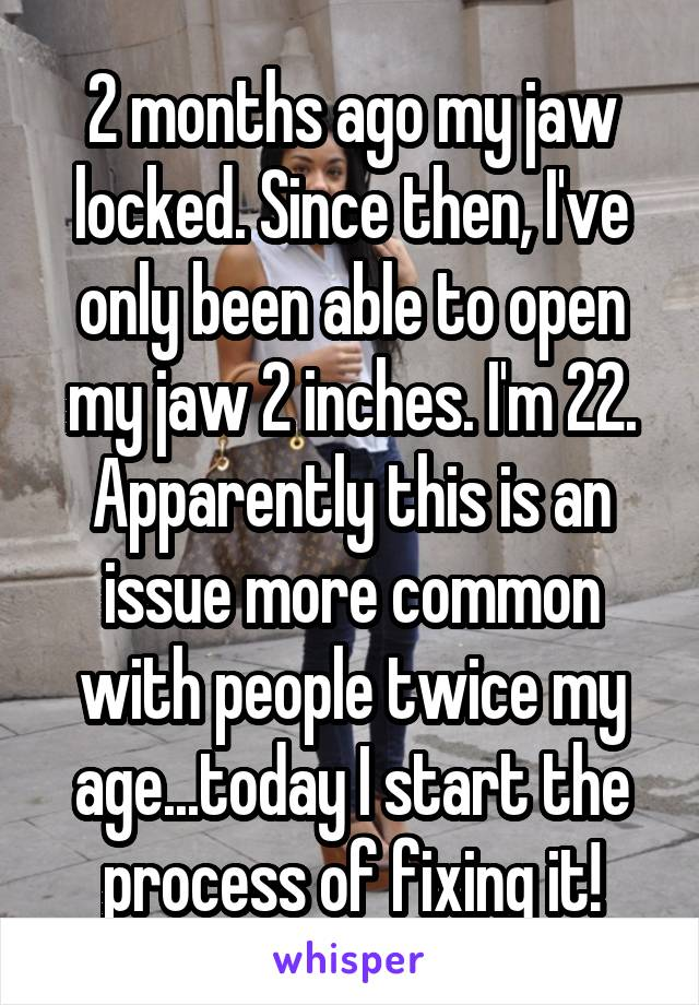 2 months ago my jaw locked. Since then, I've only been able to open my jaw 2 inches. I'm 22. Apparently this is an issue more common with people twice my age...today I start the process of fixing it!