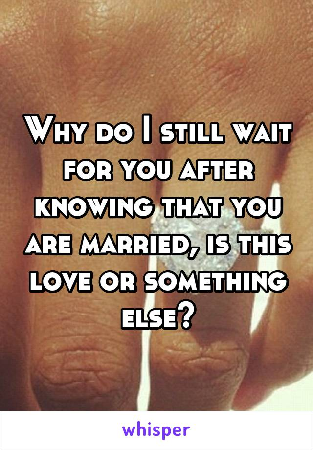 Why do I still wait for you after knowing that you are married, is this love or something else?
