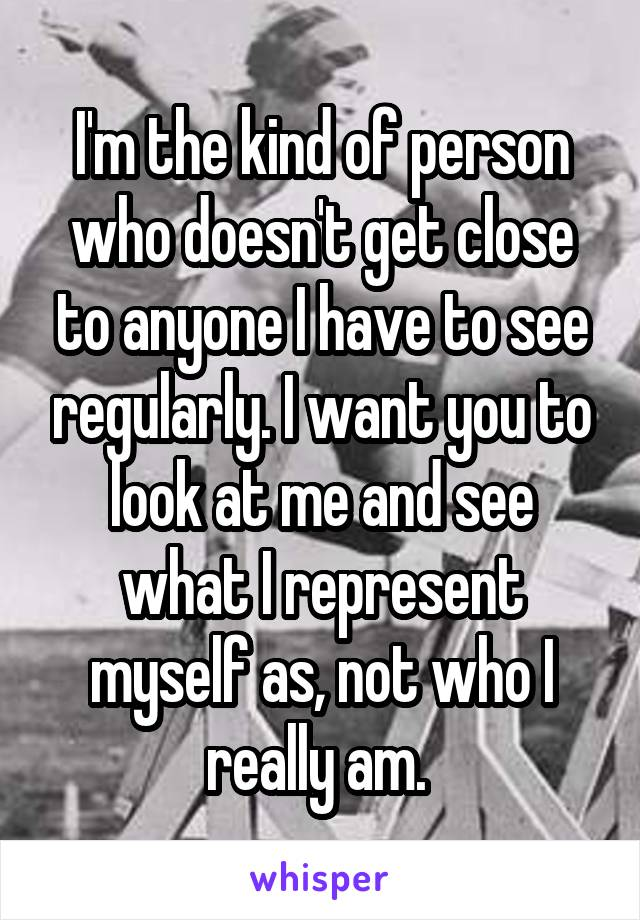 I'm the kind of person who doesn't get close to anyone I have to see regularly. I want you to look at me and see what I represent myself as, not who I really am.