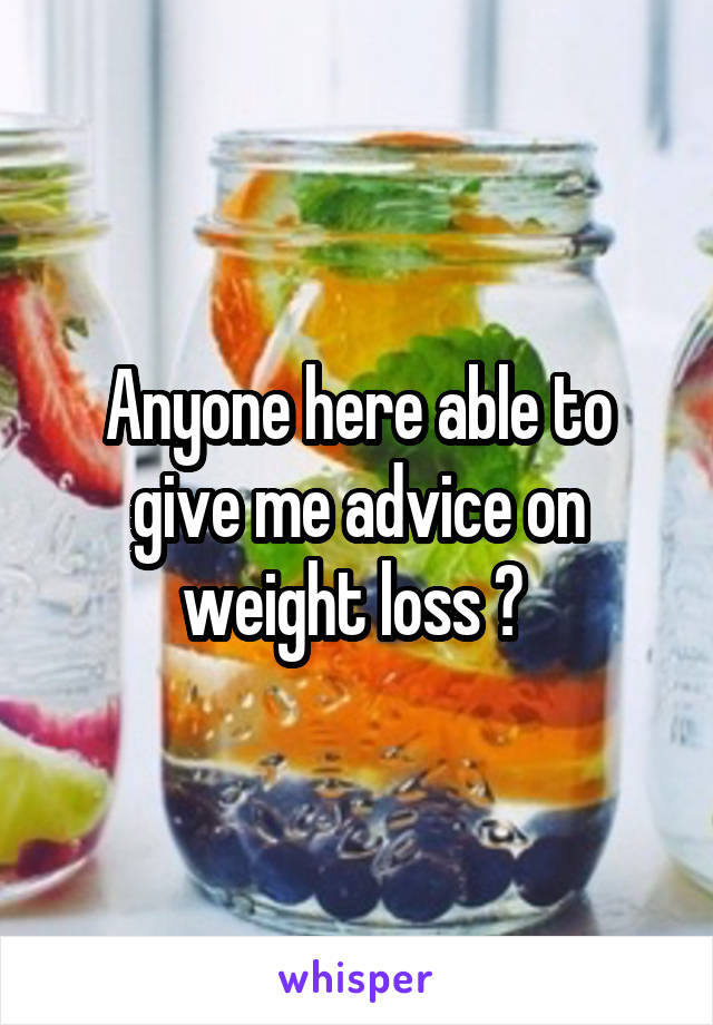 Anyone here able to give me advice on weight loss ?