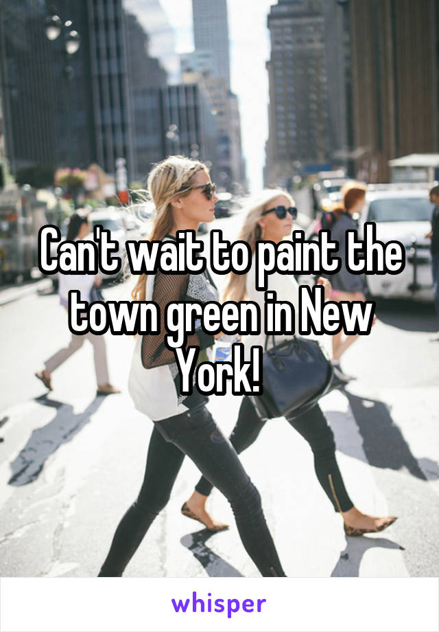 Can't wait to paint the town green in New York!