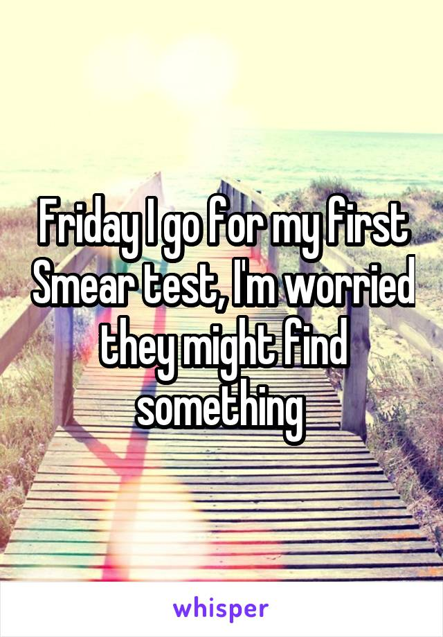 Friday I go for my first Smear test, I'm worried they might find something